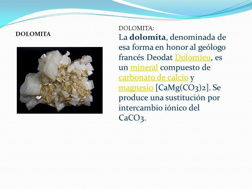 DOLOMITA: La dolomita, denominada de esa forma en honor al geólogo francés Deodat Dolomieu, es un mineral compuesto de carbonato de calcio y magnesio [CaMg(CO3)2]. Se produce una sustitución por intercambio iónico del CaCO3.